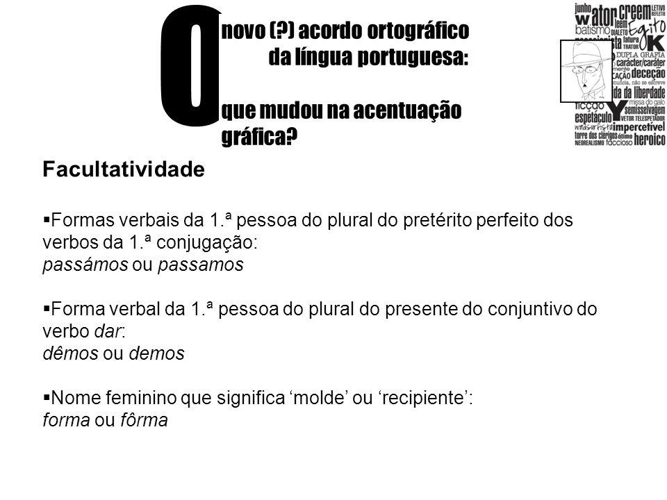 O novo (?) acordo ortográfico da língua portuguesa: que mudou na acentuação gráfica? Facultatividade Formas verbais da 1.ª pessoa do plural do pretéri