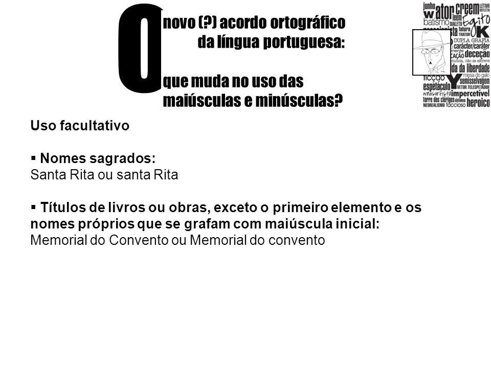 O novo (?) acordo ortográfico da língua portuguesa: que muda no uso das maiúsculas e minúsculas? Uso facultativo Nomes sagrados: Santa Rita ou santa R