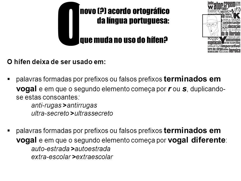 O novo (?) acordo ortográfico da língua portuguesa: que muda no uso do hífen? O hífen deixa de ser usado em: palavras formadas por prefixos ou falsos