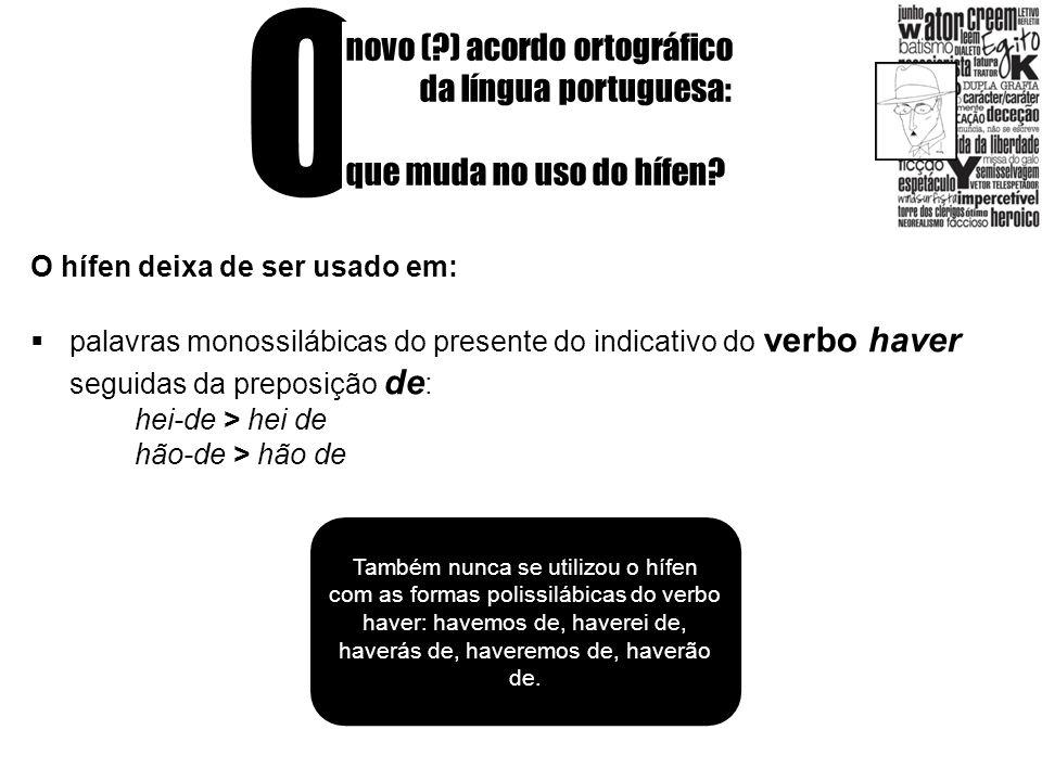 O novo (?) acordo ortográfico da língua portuguesa: que muda no uso do hífen? O hífen deixa de ser usado em: palavras monossilábicas do presente do in