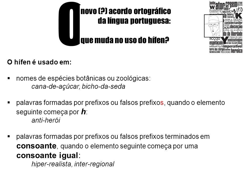 O novo (?) acordo ortográfico da língua portuguesa: que muda no uso do hífen? O hífen é usado em: nomes de espécies botânicas ou zoológicas: cana-de-a