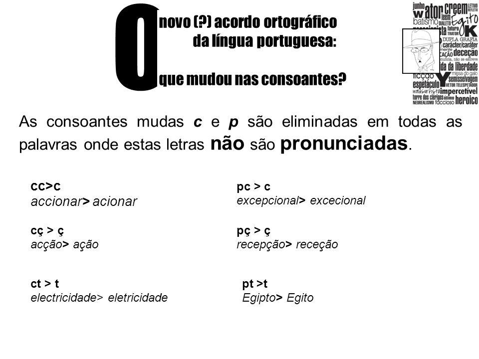 O novo (?) acordo ortográfico da língua portuguesa: que mudou nas consoantes? As consoantes mudas c e p são eliminadas em todas as palavras onde estas