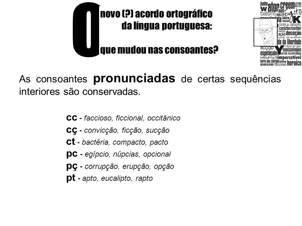 O novo (?) acordo ortográfico da língua portuguesa: que mudou nas consoantes? As consoantes pronunciadas de certas sequências interiores são conservad