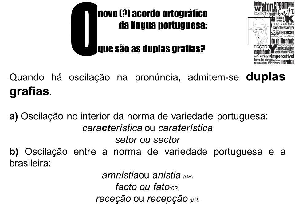 O novo (?) acordo ortográfico da língua portuguesa: que são as duplas grafias? Quando há oscilação na pronúncia, admitem-se duplas grafias. a) Oscilaç