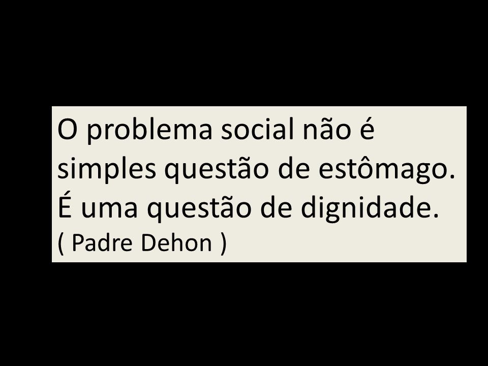 O problema social não é simples questão de estômago. É uma questão de dignidade. ( Padre Dehon )