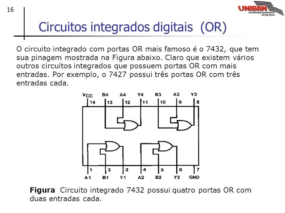 16 Circuitos integrados digitais (OR) O circuito integrado com portas OR mais famoso é o 7432, que tem sua pinagem mostrada na Figura abaixo. Claro qu