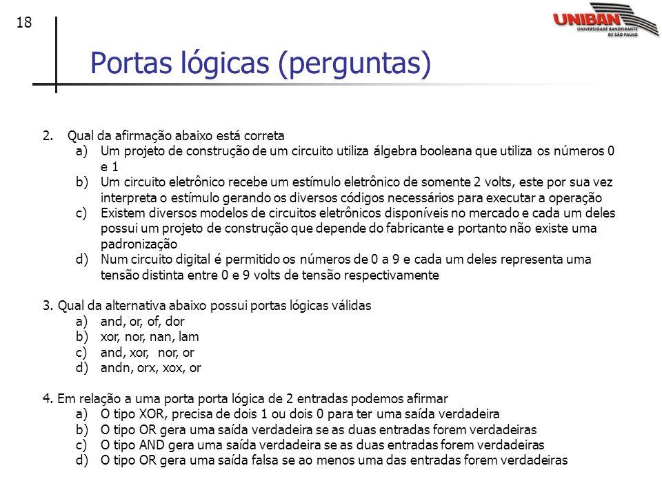 18 Portas lógicas (perguntas) 2.Qual da afirmação abaixo está correta a)Um projeto de construção de um circuito utiliza álgebra booleana que utiliza o