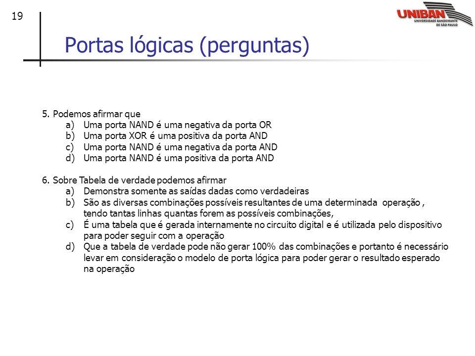 19 Portas lógicas (perguntas) 5. Podemos afirmar que a)Uma porta NAND é uma negativa da porta OR b)Uma porta XOR é uma positiva da porta AND c)Uma por