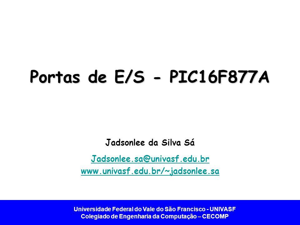 Universidade Federal do Vale do São Francisco - UNIVASF Colegiado de Engenharia da Computação – CECOMP Portas de E/S - PIC16F877A Jadsonlee da Silva S
