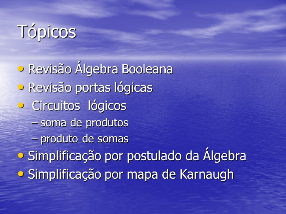 Tópicos Revisão Álgebra Booleana Revisão Álgebra Booleana Revisão portas lógicas Revisão portas lógicas Circuitos lógicos Circuitos lógicos –soma de produtos –produto de somas Simplificação por postulado da Álgebra Simplificação por postulado da Álgebra Simplificação por mapa de Karnaugh Simplificação por mapa de Karnaugh