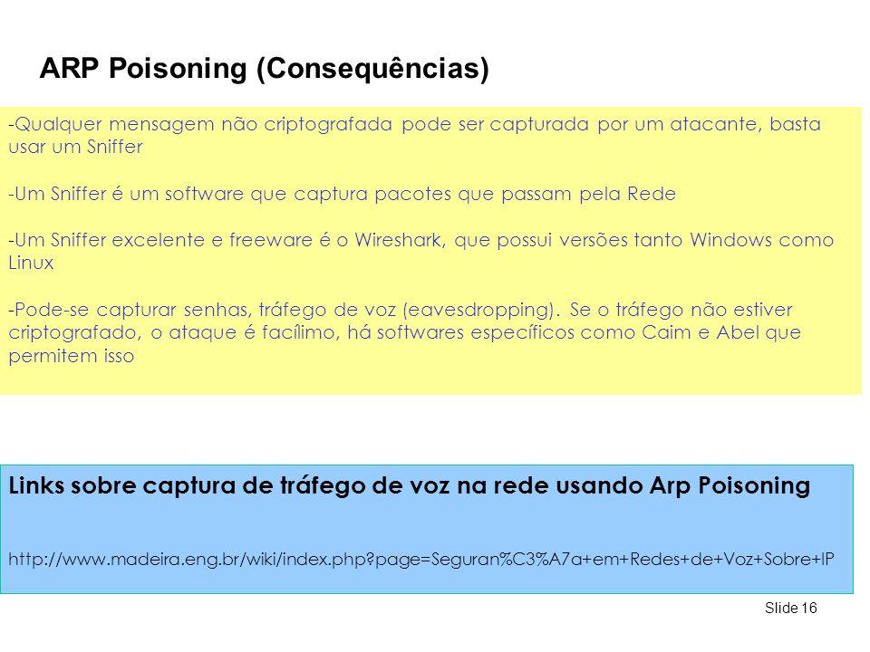 Slide 16 ARP Poisoning (Consequências) -Qualquer mensagem não criptografada pode ser capturada por um atacante, basta usar um Sniffer -Um Sniffer é um