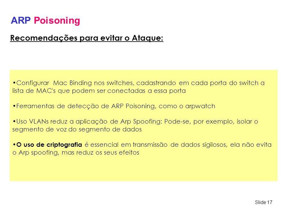 Slide 17 ARP Poisoning Configurar Mac Binding nos switches, cadastrando em cada porta do switch a lista de MAC's que podem ser conectadas a essa porta