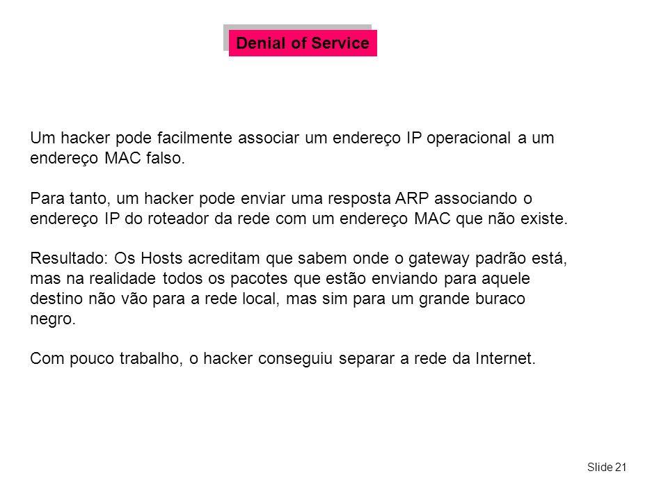 Slide 21 Um hacker pode facilmente associar um endereço IP operacional a um endereço MAC falso. Para tanto, um hacker pode enviar uma resposta ARP ass