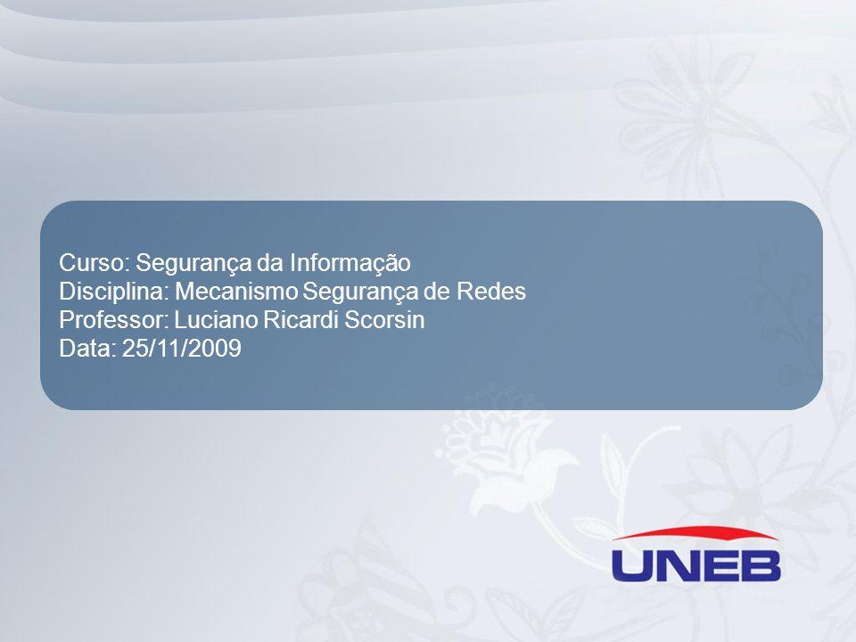 Curso: Segurança da Informação Disciplina: Mecanismo Segurança de Redes Professor: Luciano Ricardi Scorsin Data: 25/11/2009