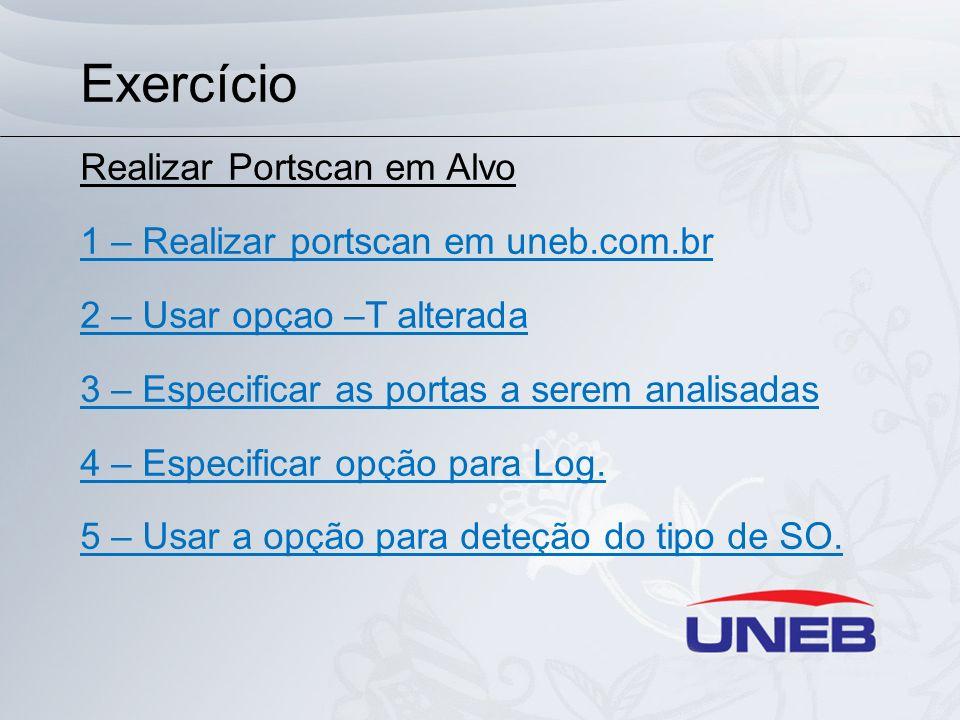 Exercício Realizar Portscan em Alvo 1 – Realizar portscan em uneb.com.br 2 – Usar opçao –T alterada 3 – Especificar as portas a serem analisadas 4 – E
