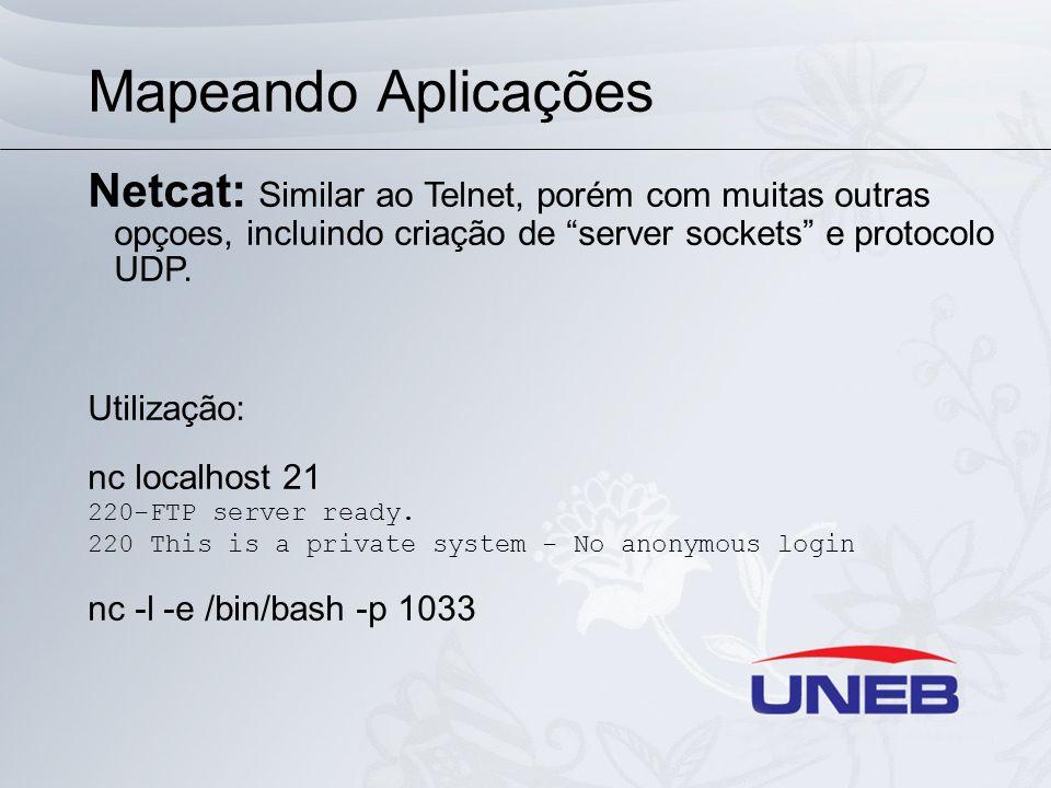 Mapeando Aplicações Netcat: Similar ao Telnet, porém com muitas outras opçoes, incluindo criação de server sockets e protocolo UDP. Utilização: nc loc