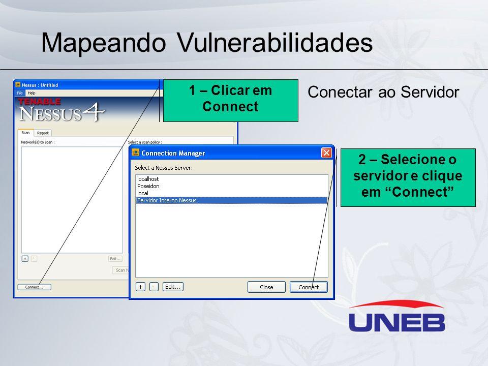 Mapeando Vulnerabilidades Usando Nessus Conectar ao Servidor 1 – Clicar em Connect 2 – Selecione o servidor e clique em Connect