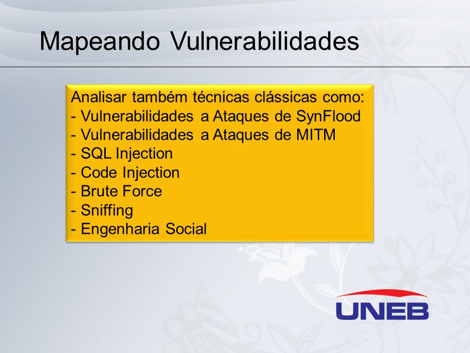 Mapeando Vulnerabilidades Analisar também técnicas clássicas como: - Vulnerabilidades a Ataques de SynFlood - Vulnerabilidades a Ataques de MITM - SQL Injection - Code Injection - Brute Force - Sniffing - Engenharia Social Analisar também técnicas clássicas como: - Vulnerabilidades a Ataques de SynFlood - Vulnerabilidades a Ataques de MITM - SQL Injection - Code Injection - Brute Force - Sniffing - Engenharia Social