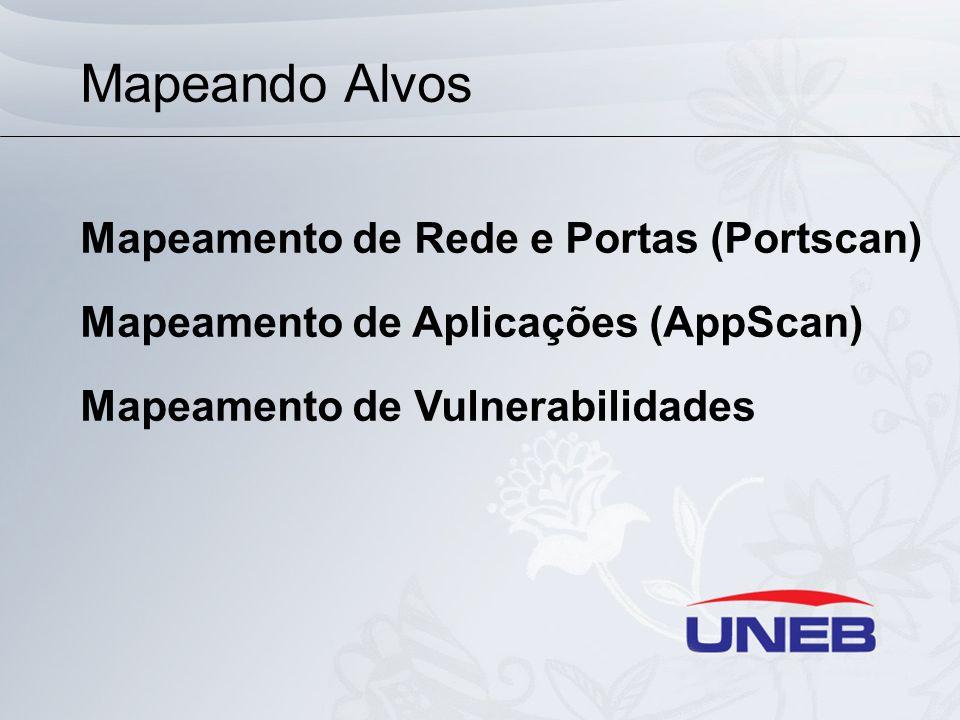 Mapeando Alvos Mapeamento de Rede e Portas (Portscan) Mapeamento de Aplicações (AppScan) Mapeamento de Vulnerabilidades