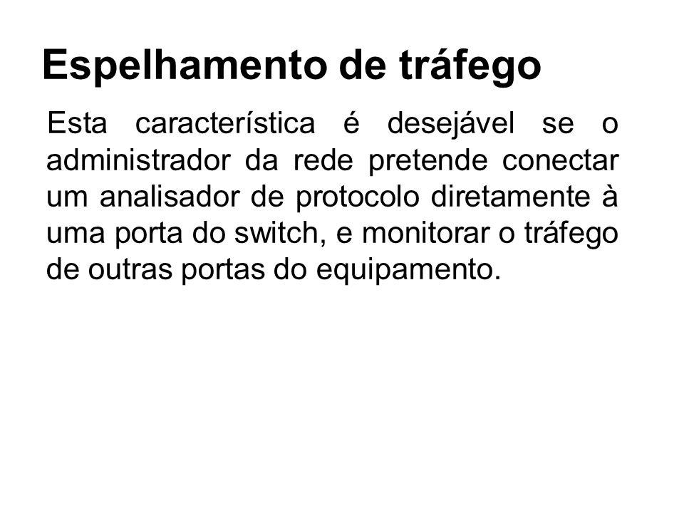 Espelhamento de tráfego Esta característica é desejável se o administrador da rede pretende conectar um analisador de protocolo diretamente à uma porta do switch, e monitorar o tráfego de outras portas do equipamento.
