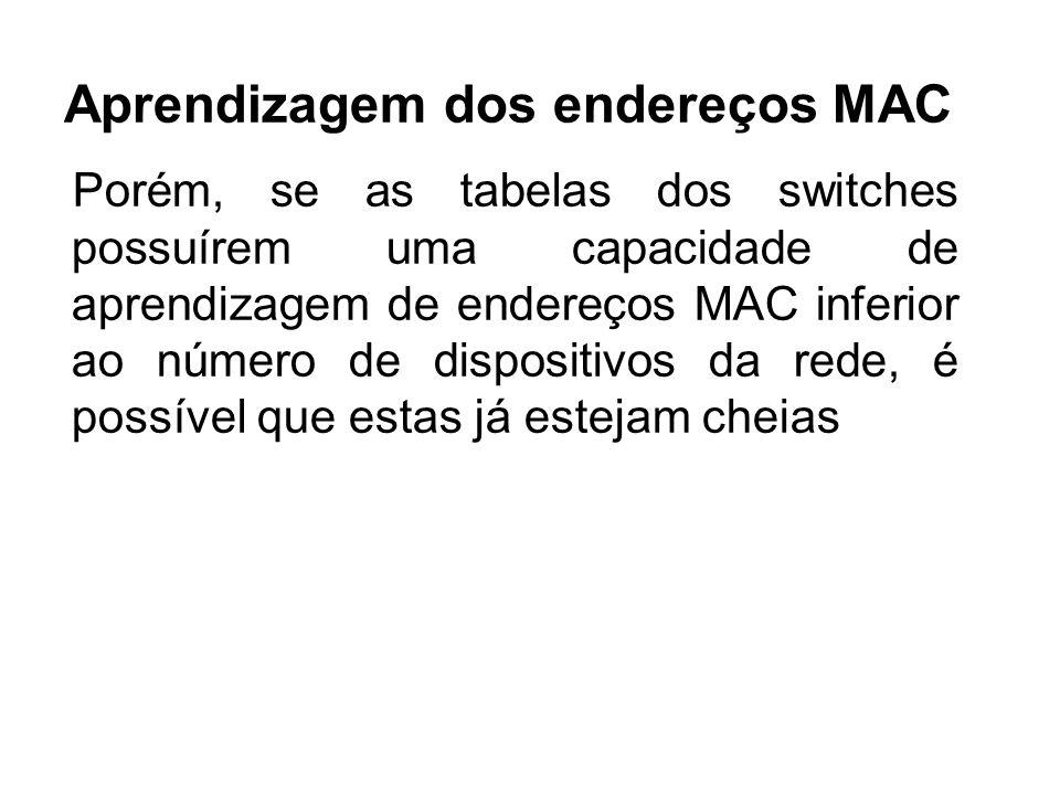 Aprendizagem dos endereços MAC Porém, se as tabelas dos switches possuírem uma capacidade de aprendizagem de endereços MAC inferior ao número de dispositivos da rede, é possível que estas já estejam cheias