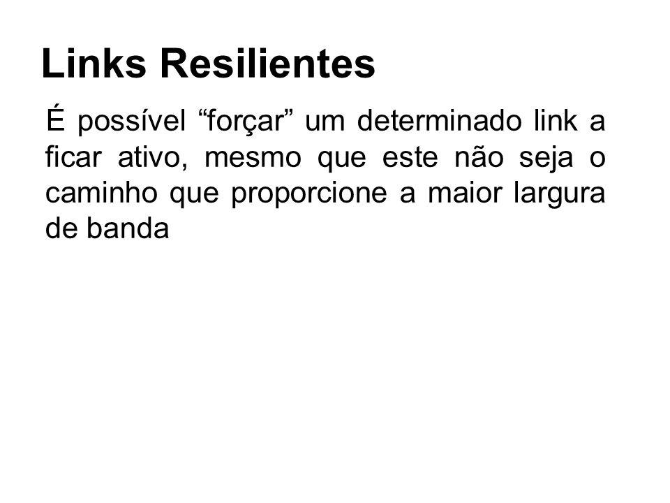 Links Resilientes É possível forçar um determinado link a ficar ativo, mesmo que este não seja o caminho que proporcione a maior largura de banda