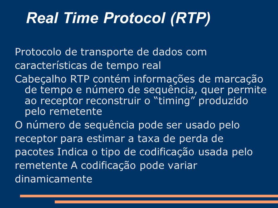 Real Time Protocol (RTP) Protocolo de transporte de dados com características de tempo real Cabeçalho RTP contém informações de marcação de tempo e nú