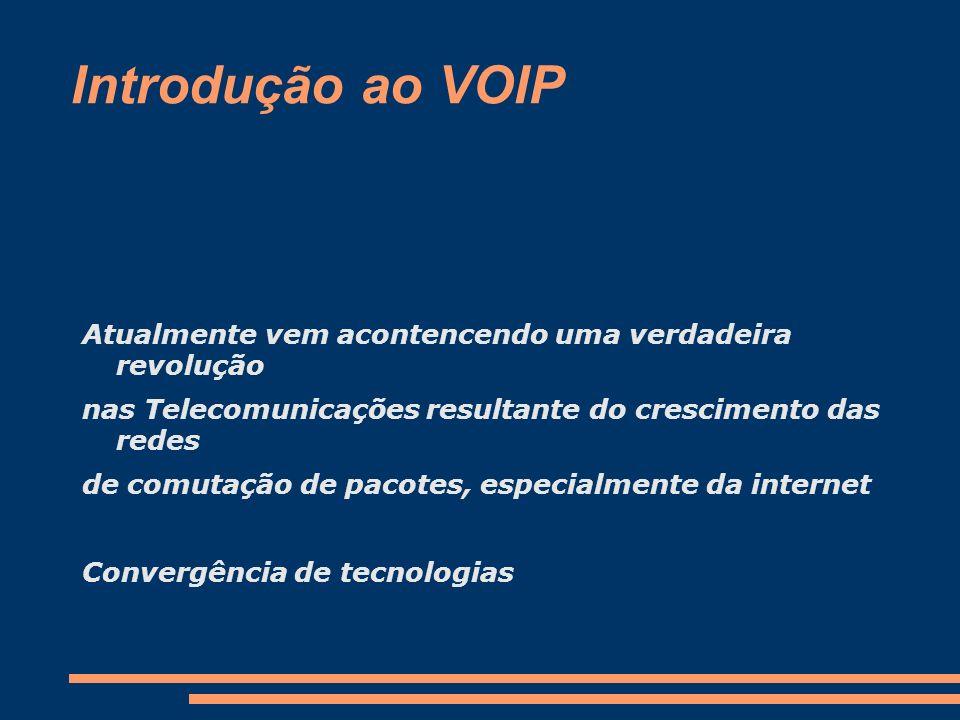 Introdução ao VOIP VOIP(Voice Over IP); A principal vantagem do uso do VoIP é o não pagamento das taxas de ligações para longas distâncias; Racionalizar o uso das infraestruturas baseadas em comutação por circuito para comutação por pacotes (estatística)