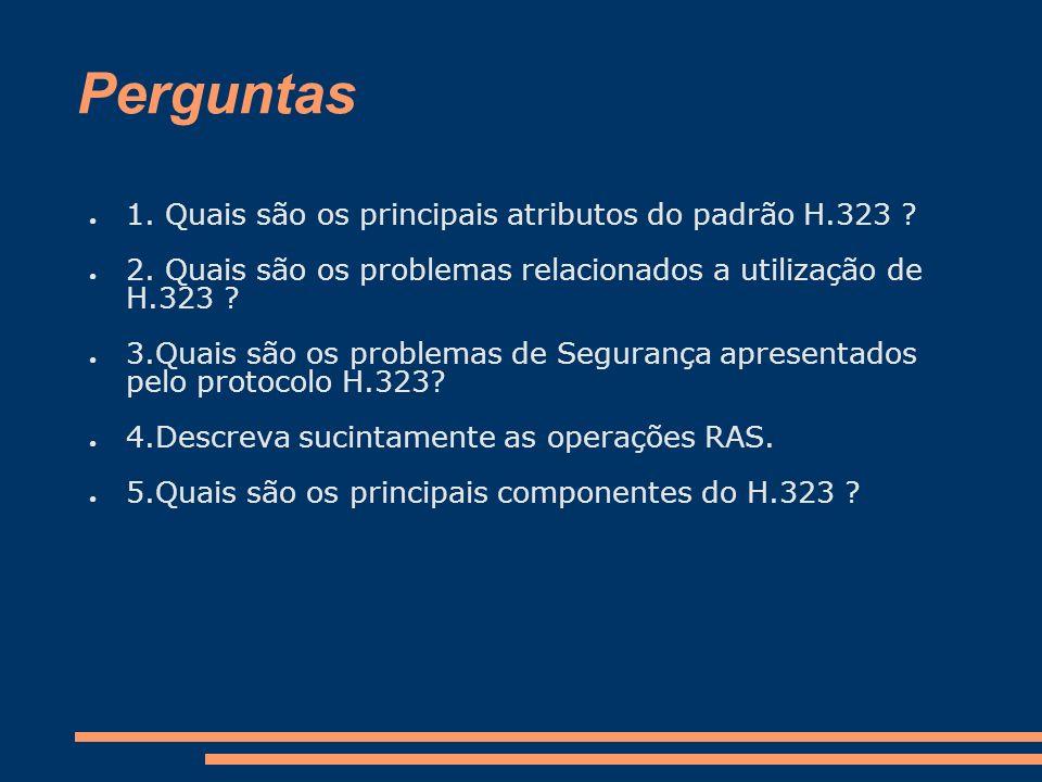 Perguntas 1. Quais são os principais atributos do padrão H.323 ? 2. Quais são os problemas relacionados a utilização de H.323 ? 3.Quais são os problem
