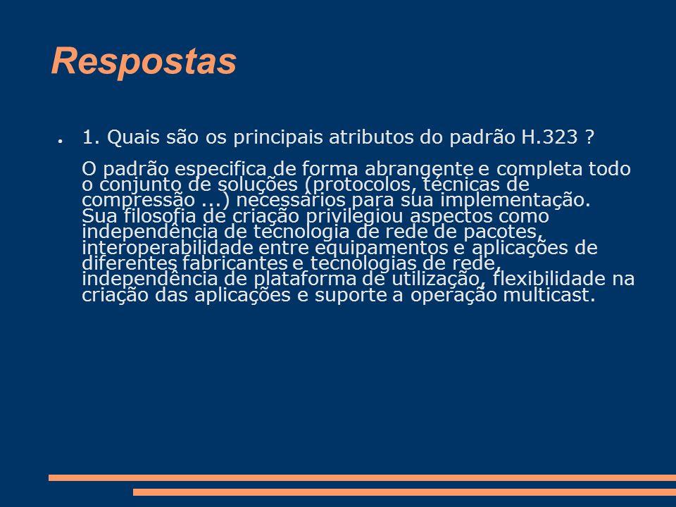 Respostas 1. Quais são os principais atributos do padrão H.323 ? O padrão especifica de forma abrangente e completa todo o conjunto de soluções (proto