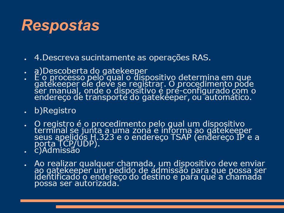 Respostas 4.Descreva sucintamente as operações RAS. a)Descoberta do gatekeeper É o processo pelo qual o dispositivo determina em que gatekeeper ele de