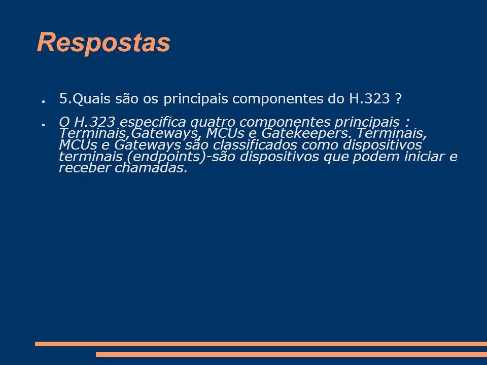 Respostas 5.Quais são os principais componentes do H.323 ? O H.323 especifica quatro componentes principais : Terminais,Gateways, MCUs e Gatekeepers.