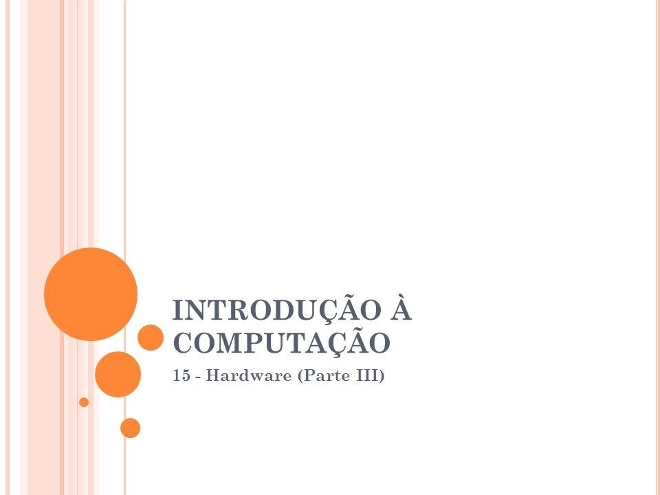 INTRODUÇÃO À COMPUTAÇÃO 15 - Hardware (Parte III)