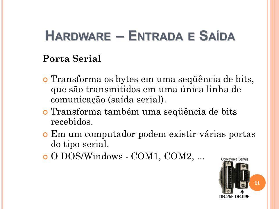 H ARDWARE – E NTRADA E S AÍDA Porta Serial Transforma os bytes em uma seqüência de bits, que são transmitidos em uma única linha de comunicação (saída