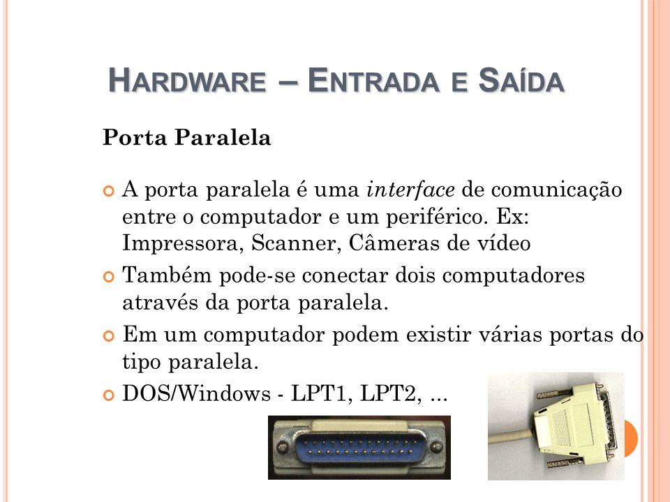 H ARDWARE – E NTRADA E S AÍDA Porta Paralela A porta paralela é uma interface de comunicação entre o computador e um periférico. Ex: Impressora, Scann