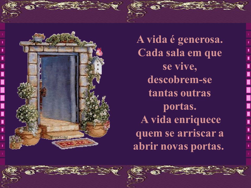 A vida é generosa.Cada sala em que se vive, descobrem-se tantas outras portas.