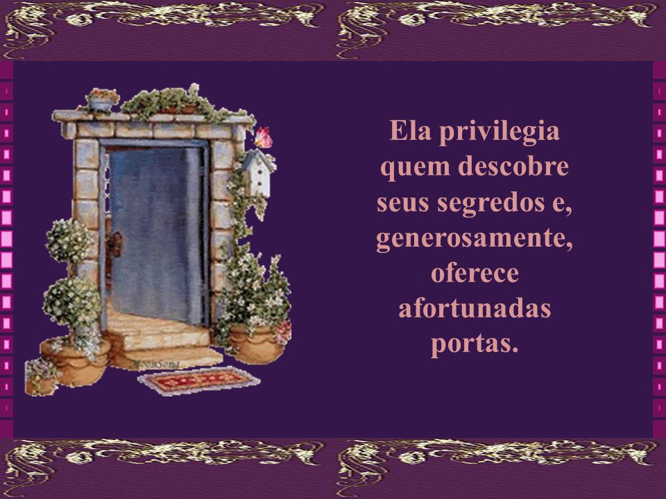 A vida é generosa. Cada sala em que se vive, descobrem-se tantas outras portas. A vida enriquece quem se arriscar a abrir novas portas.