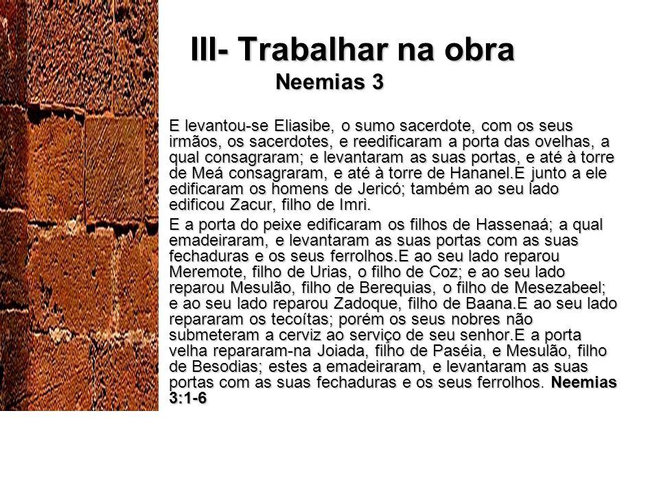 III- Trabalhar na obra Neemias 3 III- Trabalhar na obra Neemias 3 E levantou-se Eliasibe, o sumo sacerdote, com os seus irmãos, os sacerdotes, e reedificaram a porta das ovelhas, a qual consagraram; e levantaram as suas portas, e até à torre de Meá consagraram, e até à torre de Hananel.E junto a ele edificaram os homens de Jericó; também ao seu lado edificou Zacur, filho de Imri.E levantou-se Eliasibe, o sumo sacerdote, com os seus irmãos, os sacerdotes, e reedificaram a porta das ovelhas, a qual consagraram; e levantaram as suas portas, e até à torre de Meá consagraram, e até à torre de Hananel.E junto a ele edificaram os homens de Jericó; também ao seu lado edificou Zacur, filho de Imri.