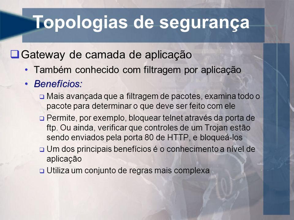 Topologias de segurança Gateway de camada de aplicação Também conhecido com filtragem por aplicação Benefícios:Benefícios: Mais avançada que a filtrag