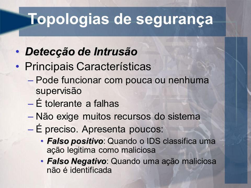 Topologias de segurança Detecção de IntrusãoDetecção de Intrusão Principais Características –Pode funcionar com pouca ou nenhuma supervisão –É toleran