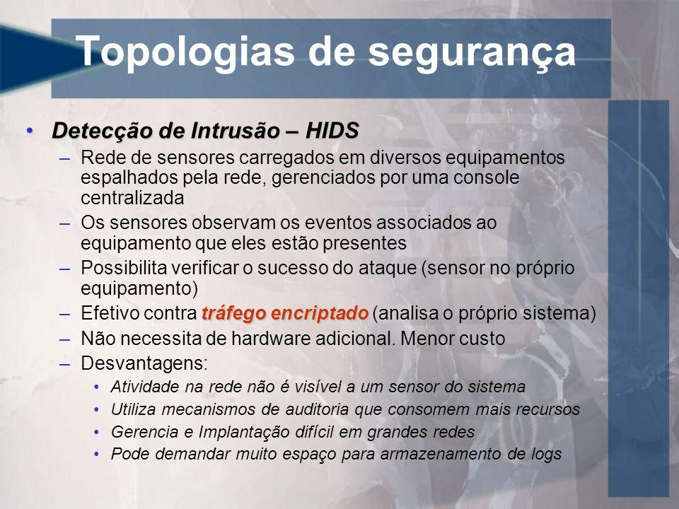 Topologias de segurança Detecção de Intrusão – HIDSDetecção de Intrusão – HIDS –Rede de sensores carregados em diversos equipamentos espalhados pela r