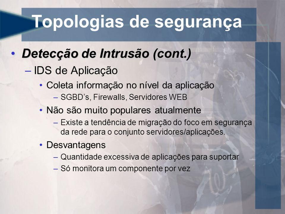 Topologias de segurança Detecção de Intrusão (cont.)Detecção de Intrusão (cont.) –IDS de Aplicação Coleta informação no nível da aplicação –SGBDs, Fir
