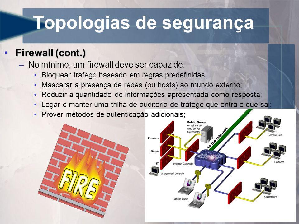 Topologias de segurança Firewall (cont.)Firewall (cont.) –Firewalls atuais tem a capacidade de reagir a detecção de intrusão com a atualização de regras; –Sistemas de IDS integrados; –Redes virtuais privadas integradas (VPNs) –Capacidade de executar técnicas de proxy transparente; Obs1.: Quanto maior for o número de serviços disponíveis em um firewall maior é a probabilidade de um ataque direcionado ter sucesso.