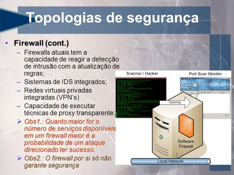 Topologias de segurança Detecção de IntrusãoDetecção de Intrusão Classes de IDS –Análise de assinaturas Ataques conhecidos, pontos vulneráveis conhecidos Pattern-matching Precisa atualizar a lista de assinaturas Comparação com anti-vírus –Análise estatística Observação dos desvios na utilização padrão do sistema, rede ou aplicação Treino do IDSPrecisa de uma referência (Utilizaçào de CPU, I/O, horário de logins,...) – Treino do IDS –Análise de integridade Identifica modificação em arquivos ou objetos do sistema Utiliza criptografia (Hashes criptográficos)
