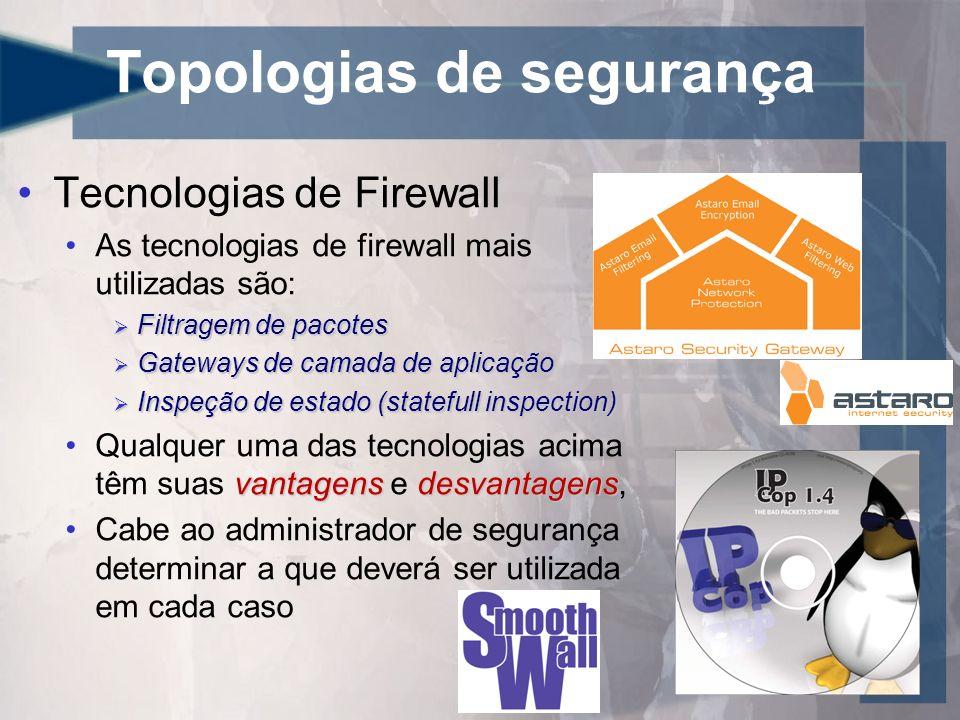 Topologias de segurança Filtragem de Pacotes: Opera na camada 3 (rede) do modelo OSI Funciona permitindo ou negando tráfego por uma porta específica Opera de maneira mais rápida pois só verifica o conteúdo do cabeçalho do pacote Pode ser configurado para permitir o negar acesso à portas específicas ou endereços IP Possui apenas duas diretivas para política de filtragem Permite por padrão Nega por padrão (melhor prática) Ex.: ipfw, Firewalls pessoais, Wireless Routers,...