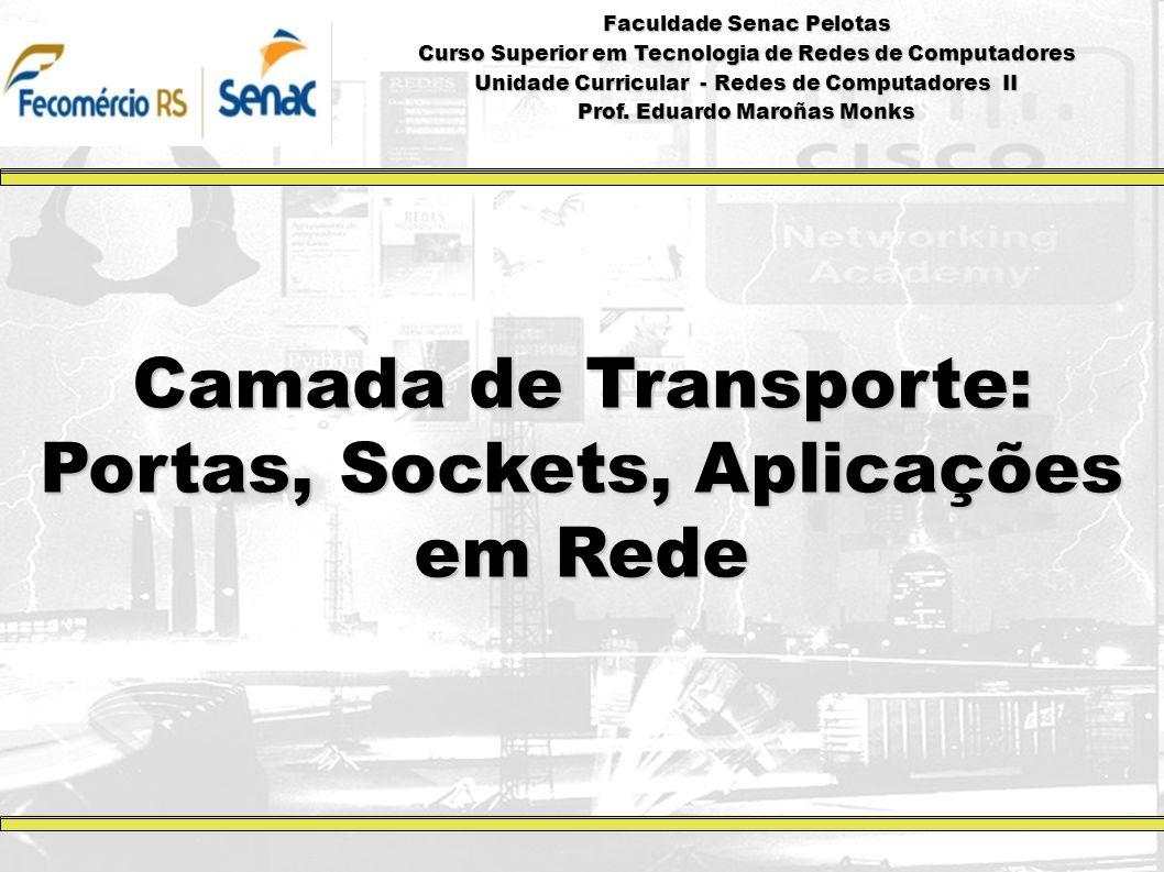 Camada de Transporte: Portas, Sockets, Aplicações em Rede Faculdade Senac Pelotas Curso Superior em Tecnologia de Redes de Computadores Unidade Curric