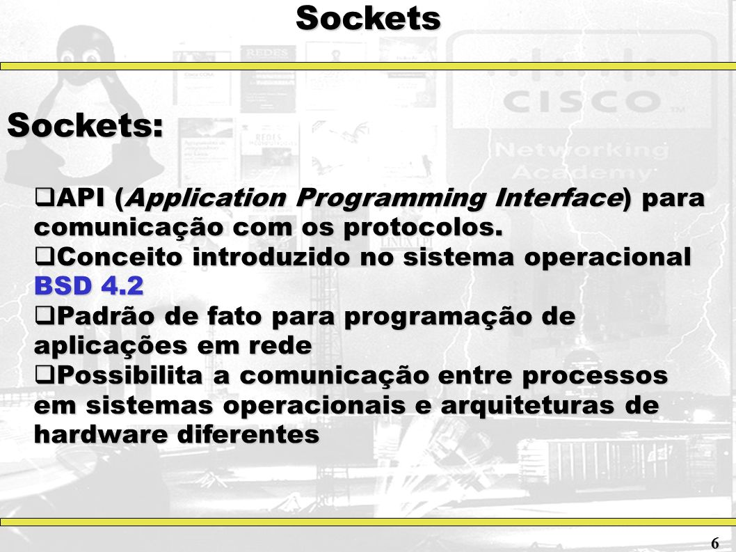 Sockets Sockets: API (Application Programming Interface) para comunicação com os protocolos. API (Application Programming Interface) para comunicação