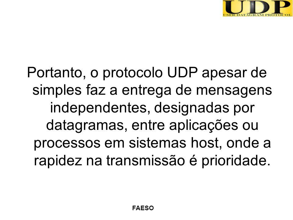 FAESO Portanto, o protocolo UDP apesar de simples faz a entrega de mensagens independentes, designadas por datagramas, entre aplicações ou processos e