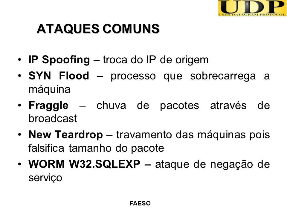 FAESO ATAQUES COMUNS IP Spoofing – troca do IP de origem SYN Flood – processo que sobrecarrega a máquina Fraggle – chuva de pacotes através de broadca
