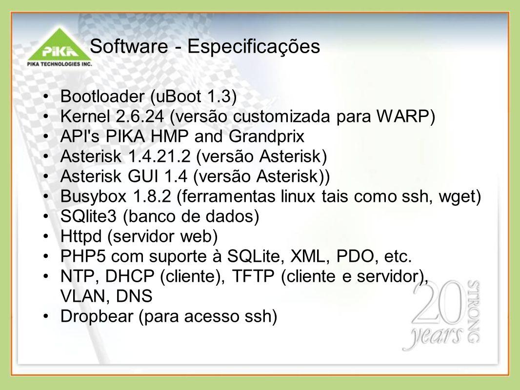 Software - Especificações Bootloader (uBoot 1.3) Kernel 2.6.24 (versão customizada para WARP) API s PIKA HMP and Grandprix Asterisk 1.4.21.2 (versão Asterisk) Asterisk GUI 1.4 (versão Asterisk)) Busybox 1.8.2 (ferramentas linux tais como ssh, wget) SQlite3 (banco de dados) Httpd (servidor web) PHP5 com suporte à SQLite, XML, PDO, etc.